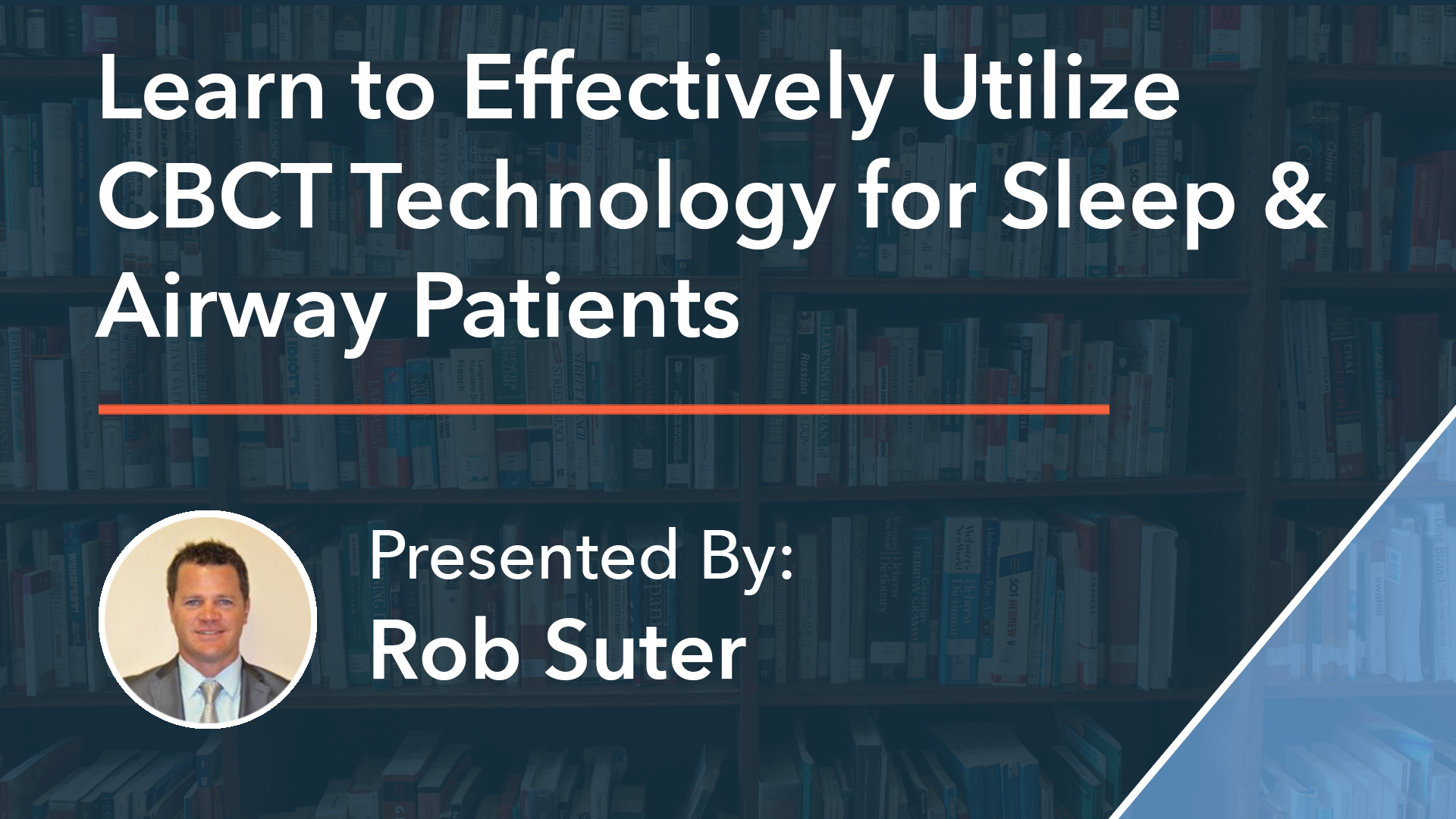 Learn to Effectively Utilize CBCT Technology for Sleep & Airway Patients Rob Suter